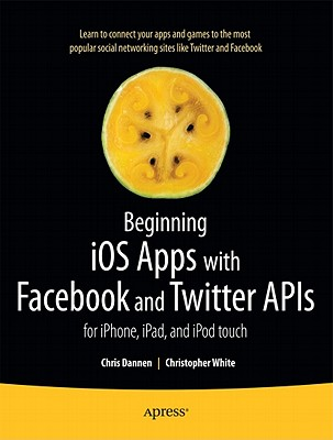 Beginning Ios Apps With Facebook, Twitter, and Other Social Networking Sites By Dannen, Chris
